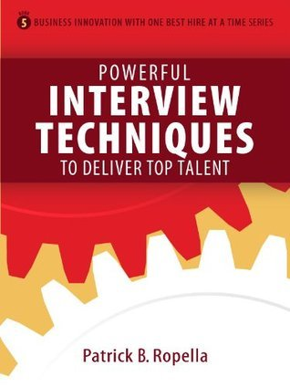 Powerful Interview Techniques to Deliver Top Talent (Business Innovation with One Best Hire at a Time) Patrick Ropella