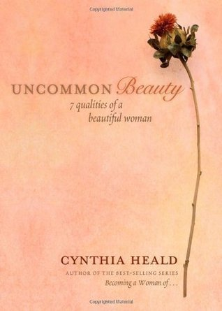 Uncommon Beauty: 7 Qualities of a Beautiful Woman  by  Cynthia Heald