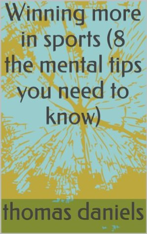Winning  more in sports (8 mental tips you need to know) Thomas Daniels