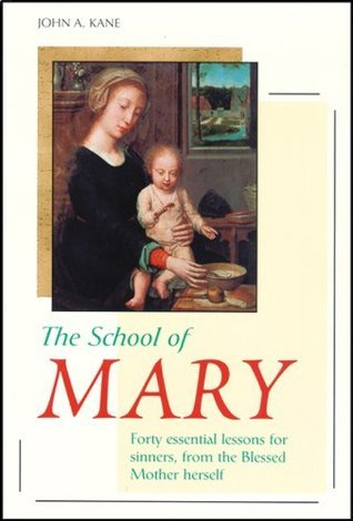 The School of Mary: Forty Essential Lessons for Sinners, from the Blessed Mother Herself  by  John A. Kane