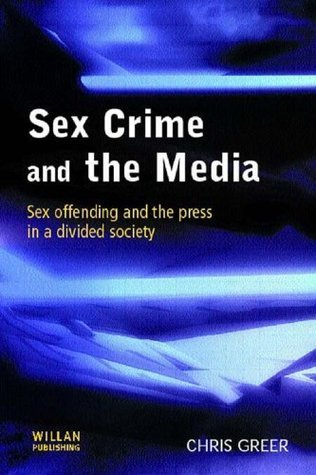 Sex Crime the Media: Sex Offending and the Press in a Divided Society  by  Chris Greer