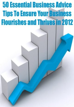 50 Essential Business Advice Tips To Ensure Your Business Flourishes And Thrives In 2012  by  Paul Green