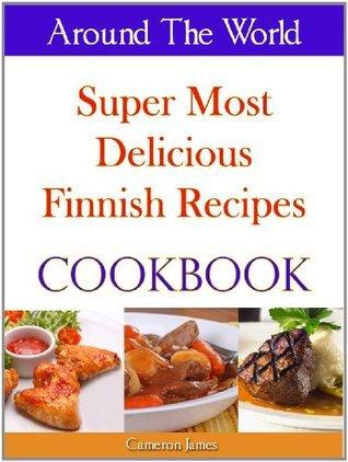 Around The World Super Most Delicious Finnish Recipes Cookbook Cameron James