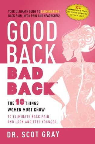 Good Back, Bad Back: The 10 Things Women Must Know To Eliminate Back Pain And Look And Feel Younger  by  Scot Gray