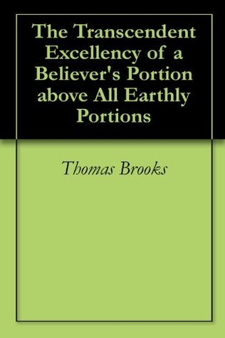 The Transcendent Excellency of a Believers Portion above All Earthly Portions  by  Thomas  Brooks