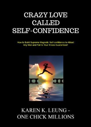 Crazy Love Called Self-confidence: How to Build Supreme Magnetic Self-confidence to Attract Any Men and Fall to Your Knees Guaranteed!  by  Karen Leung
