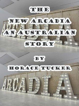 The  New  Arcadia  An  Australian  Story Horace Finn Tucker