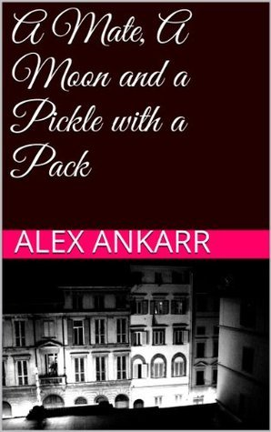 A Mate, A Moon and a Pickle with a Pack (Books and Wolves)  by  Alex Ankarr