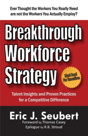 Breakthrough Workforce Strategy: Talent Insights and Proven Practices for a Competitive Difference  by  Eric J. Seubert