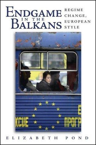 Endgame in the Balkans: Regime Change, European Style Elizabeth Pond