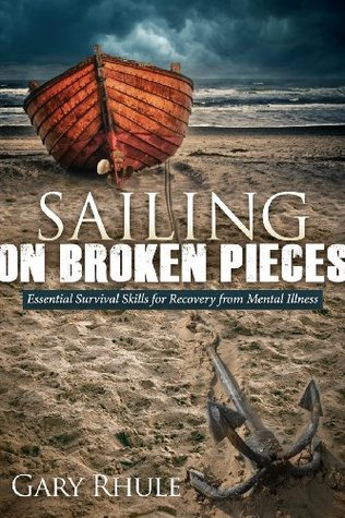 Sailing on Broken Pieces: Essential Survival Skills for Recovery from Mental Illness Gary Rhule
