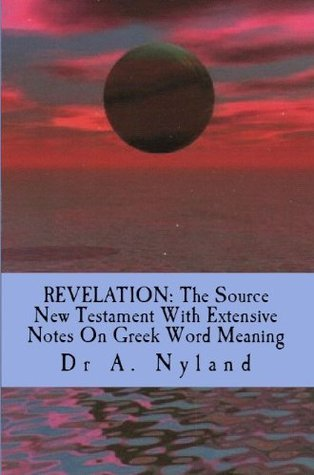 REVELATION: The Source New Testament With Extensive Notes On Greek Word Meaning  by  Ann Nyland