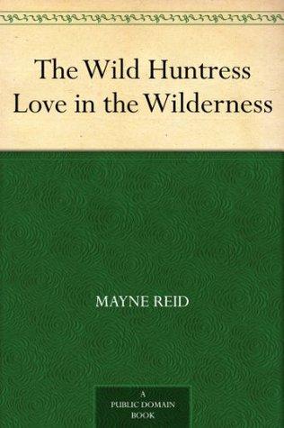 The Wild Huntress Love in the Wilderness Thomas Mayne Reid