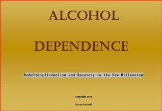 Alcohol Dependence: Redefining Alcoholism and Recovery in the New Millennium  by  Karen Gaskell