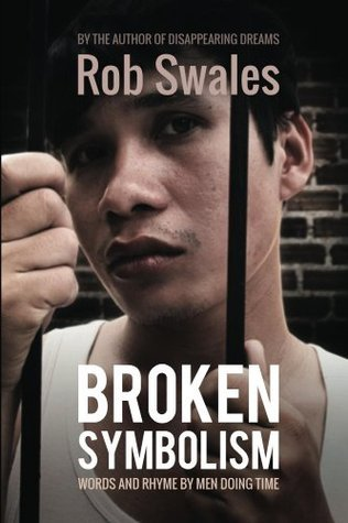 Broken Symbolism: Words And Rhyme By Men Doing Time  by  Rob Swales