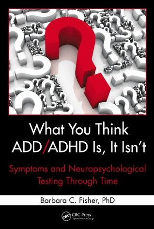 What You Think ADD/ADHD Is, It Isnt: Symptoms and Neuropsychological Testing Through Time Barbara C. Fisher