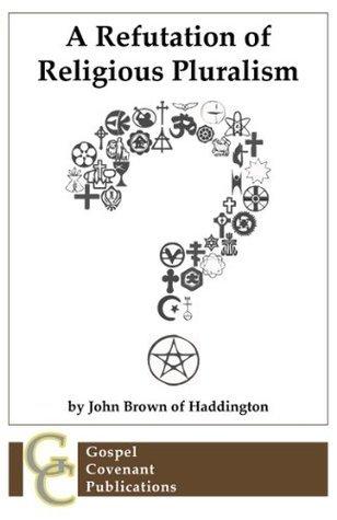 A Refutation of Religious Pluralism (Social Covenant Series)  by  John Brown of Haddington