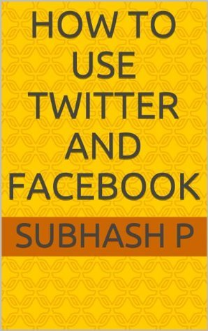How to Use Twitter and Facebook Subhash P