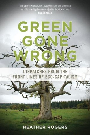 Green Gone Wrong: Dispatches from the Front Lines of Eco-Capitalism Heather Rogers