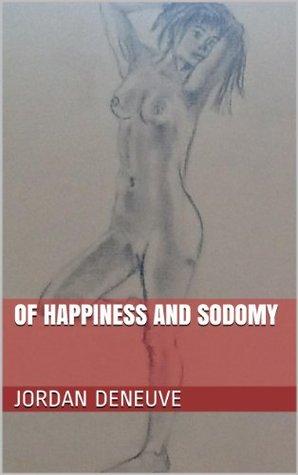 Of Happiness and Sodomy Jordan Deneuve