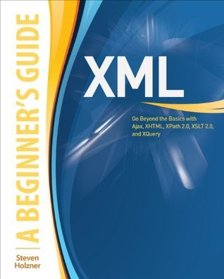 XML: A Beginners Guide: Go Beyond the Basics with Ajax, XHTML, XPath 2.0, XSLT 2.0 and XQuery  by  Steven Holzner