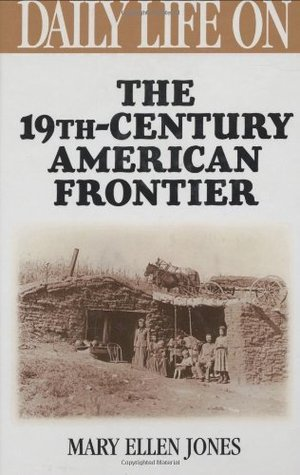 Daily Life on the Nineteenth Century American Frontier (The Greenwood Press Daily Life Through History Series) Mary Ellen Jones