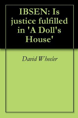 IBSEN: Is justice fulfilled in A Dolls House  by  David Wheeler