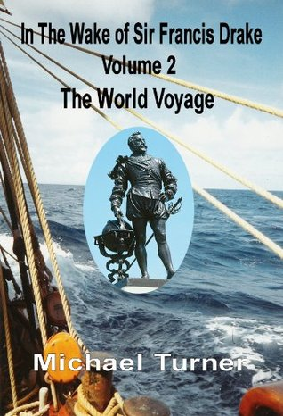 In The Wake of Sir Francis Drake, Volume 2, The World Voyage  by  Michael Turner