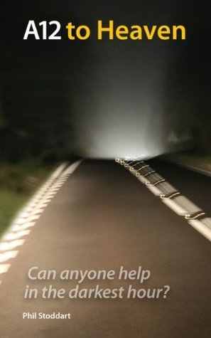 A12 to Heaven: Can Anyone Help in the Darkest Hour?  by  Phil Stoddart