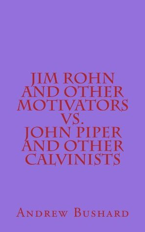 Jim Rohn and Other Motivators  Vs. John Piper and Other Calvinists  by  Andrew Bushard