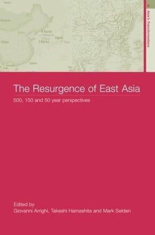 The Resurgence of East Asia: 500, 150 and 50 Year Perspectives  by  Giovanni Arrighi
