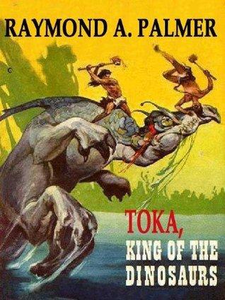 Toka, King_of_the_Dinosaurs [Toka #1]  by  Raymond A. Palmer