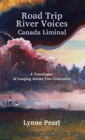 Road Trip River Voices: Canada Liminal  by  Lynne Pearl