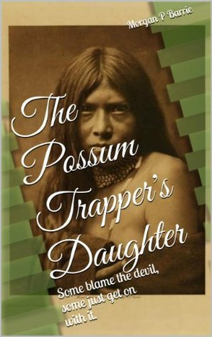 The Possum Trappers Daughter: Some blame the devil, some just get on with it. Morgan P. Barrie