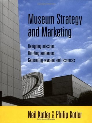 Museum Strategy and Marketing: Designing Missions, Building Audiences, Generating Revenue and Resources (Jossey-Bass Nonprofit & Public Management Series) Neil G. Kotler