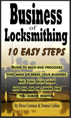 Business of Locksmithing, 10 easy steps, turn your desire into a career. S. Cormier