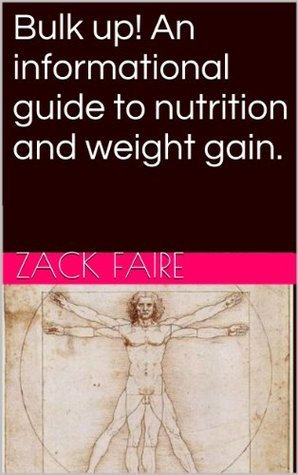 Bulk up! An informational guide to nutrition and weight gain.  by  Zack Faire