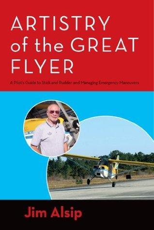Artistry of the Great Flyer :  A Pilots Guide to Stick and Rudder and Managing Emergency Maneuvers Jim Alsip