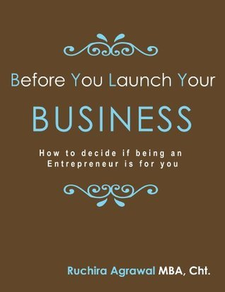 Before You Launch Your Business: How to decide if being an Entrepreneur is for you  by  Ruchira Agrawal