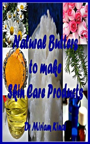 Natural Butters To Make Skin Care Products (How To Make Natural Skin Care Products Series)  by  Miriam Kinai