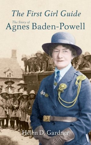 Agnes Baden-Powell: The Story of the First Girl Guide Helen D. Gardner