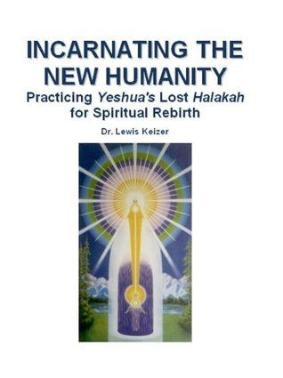Incarnating the New Humanity: Practicing Yeshuas Lost Halakah for Spiritual Rebirth Lewis Keizer