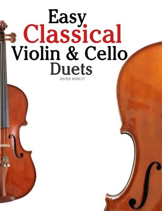 Easy Violin & Cello Classical Duets: Featuring music of Bach, Mozart, Beethoven, Strauss and other composers. Javier Marcó