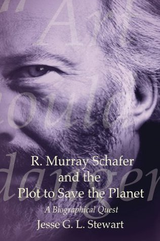 R. Murray Schafer and the Plot to Save the Planet  by  Jesse Stewart