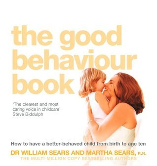 The Good Behaviour Book: How to have a better-behaved child from birth to age ten William Sears