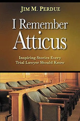 I Remember Atticus: Inspiring Stories Every Trial Lawyer Should Know  by  Jim M. Perdue