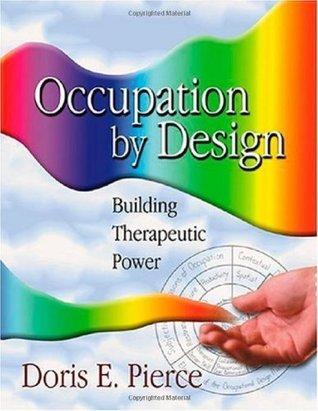 Occupation Design: Building Therapeutic Power by Doris E. Pierce