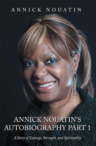 Annick Nouatins Autobiography Part 1: A Story of Courage, Strength, and Spirituality Annick Nouatin