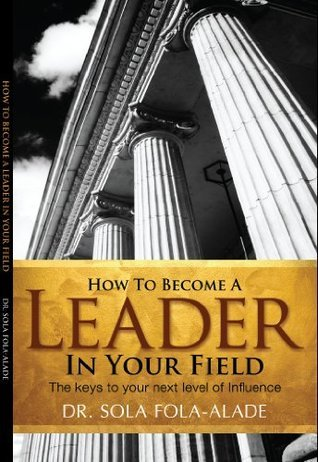 How to become A Leader in your Field  by  Sola Fola-Alade