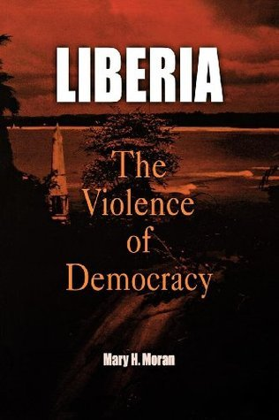 Liberia: The Violence of Democracy (The Ethnography of Political Violence) Mary H. Moran